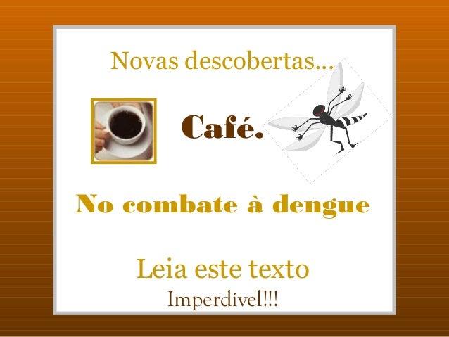 Novas descobertas...        Café.No combate à dengue    Leia este texto       Imperdível!!!