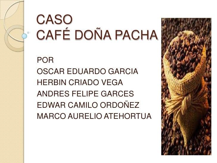CASO CAFÉ DOÑA PACHA<br />POR <br />OSCAR EDUARDO GARCIA<br />HERBIN CRIADO VEGA<br />ANDRES FELIPE GARCES<br />EDWAR CAMI...