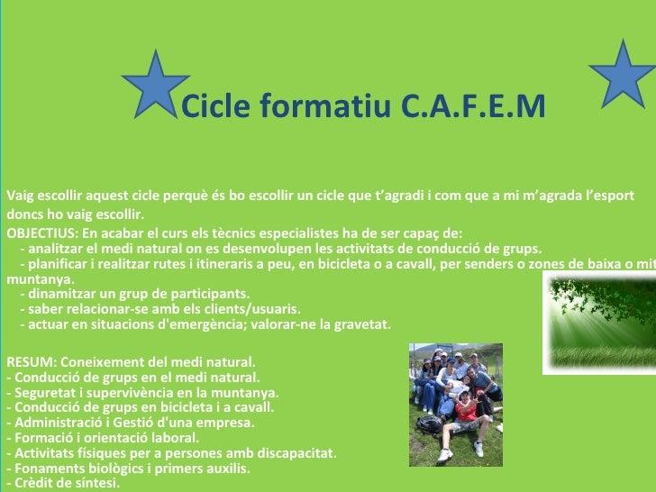 Cicle  formatiu  C.A.F.E.M Vaig escollir aquest cicle perquè és bo escollir un cicle que t'agradi i com que a mi m'agrada ...