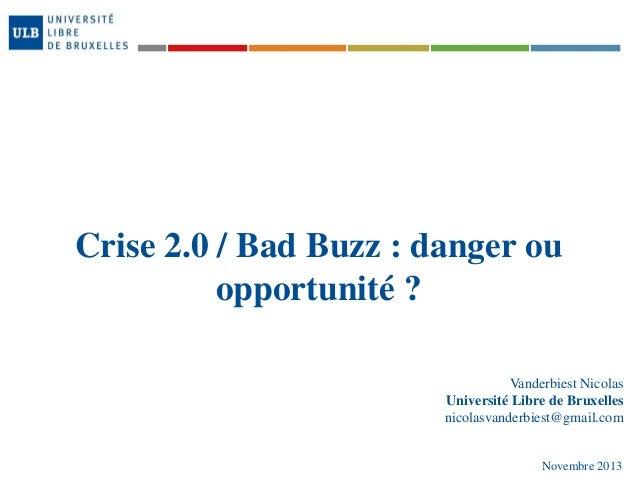 Crise 2.0 / Bad Buzz : danger ou opportunité ? Vanderbiest Nicolas Université Libre de Bruxelles nicolasvanderbiest@gmail....