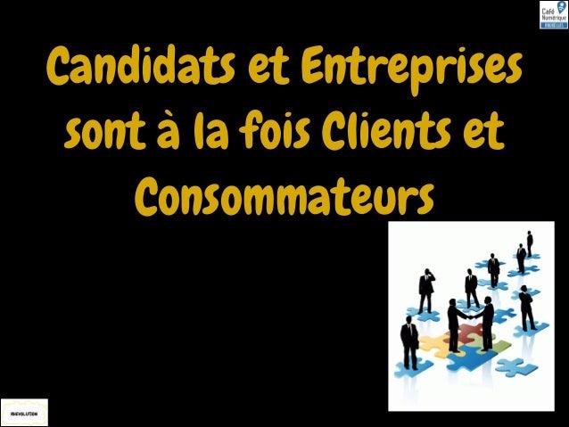 Candidats et Entreprises sont à la fois Clients et Consommateurs