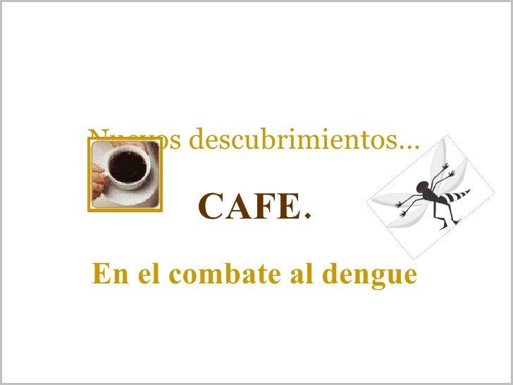 Nuevos descubrimientos... CAFE. En el combate al dengue