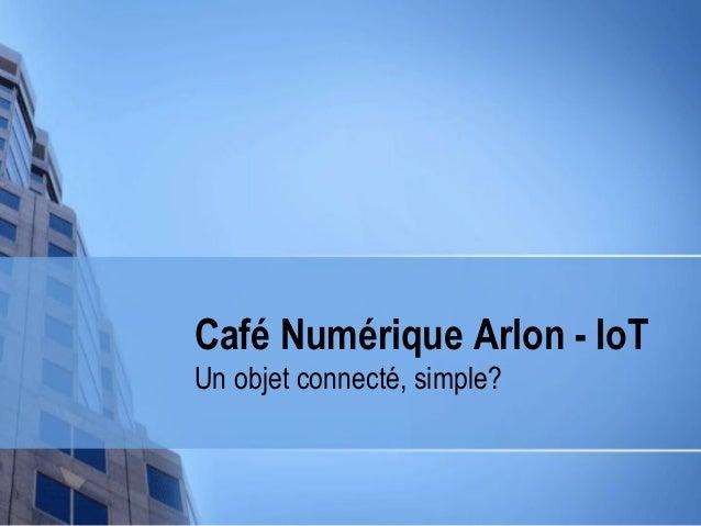 Café Numérique Arlon - IoT Un objet connecté, simple?