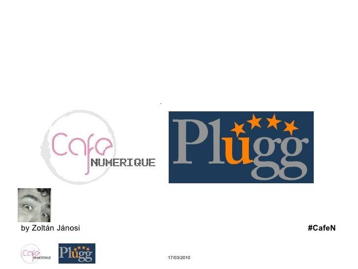 Café Numérique Plugg.eu … entre start-up & business angels… 17/03/2010 by Zoltán Jánosi  #CafeN