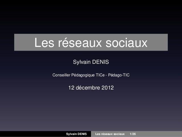 Les réseaux sociaux Sylvain DENIS Conseiller Pédagogique TICe - Pédago-TIC  12 décembre 2012  Sylvain DENIS  Les réseaux s...