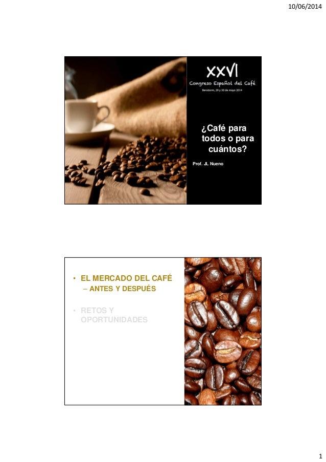 10/06/2014 1 ¿Café para todos o para cuántos? Prof. JL Nueno • EL MERCADO DEL CAFÉ – ANTES Y DESPUÉS • RETOS Y OPORTUNIDAD...