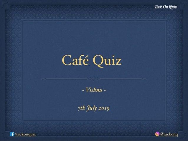 Tack On Quiz @tackonq/tackonquiz Café Quiz ~ Vishnu ~ 7th July 2019