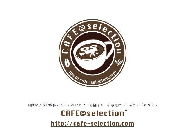 C A F E @se l e ct i o n  www.cafe-selection.com  映画のような映像でおしゃれなカフェを紹介する新感覚のグルメウェブマガジン  CAFE@selection˝  http://cafe-selec...