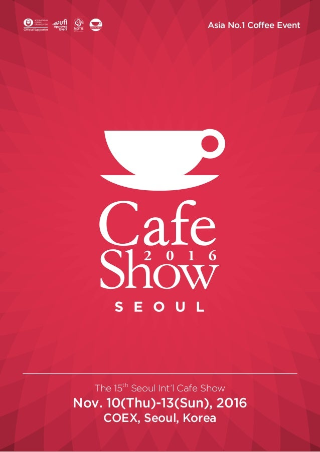 Asia No.1 Coffee Event The 15th Seoul Int'l Cafe Show Nov. 10(Thu)-13(Sun), 2016 COEX, Seoul, Korea