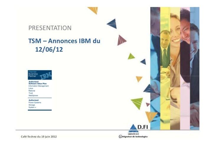 PRESENTATION     TSM – Annonces IBM du       12/06/12Café-Techno du 19 juin 2012