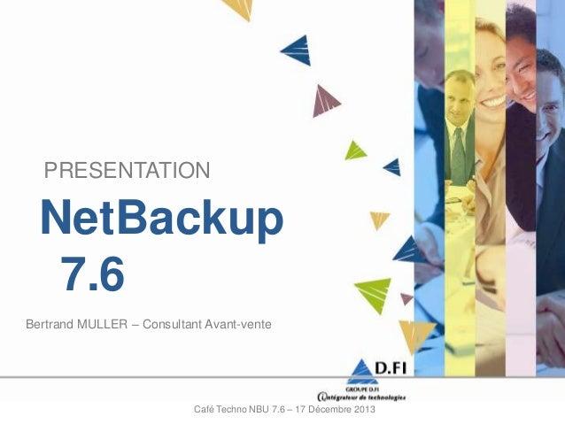 PRESENTATION  NetBackup 7.6 Bertrand MULLER – Consultant Avant-vente  Café Techno NBU 7.6 – 17 Décembre 2013
