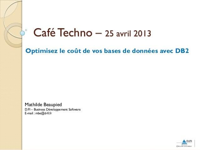 Café Techno – 25 avril 2013Optimisez le coût de vos bases de données avec DB2Mathilde BeaupiedD.FI – Business Développemen...