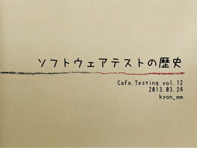 ソフトウェアテストの歴史      Cafe.Testing vol.12               2013.03.24                  kyon_mm