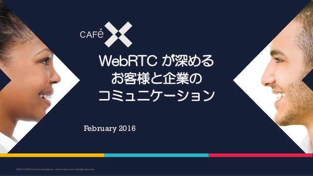 WebRTC が深める お客様と企業の コミュニケーション February 2016 ©2016 CaféX Communications | www.cafex.com|info@cafex.com