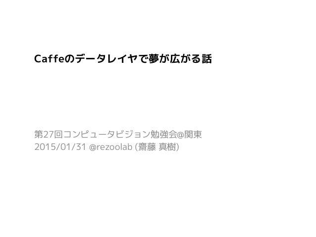 Caffeのデータレイヤで夢が広がる話 第27回コンピュータビジョン勉強会@関東 2015/01/31 @rezoolab (齋藤 真樹)