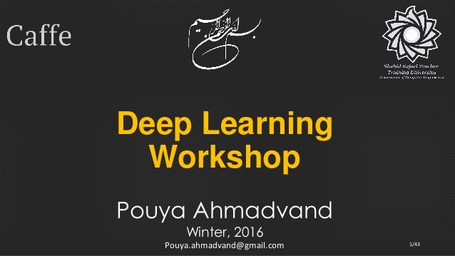 Deep Learning Workshop Pouya Ahmadvand Winter, 2016 Pouya.ahmadvand@gmail.com 1/43