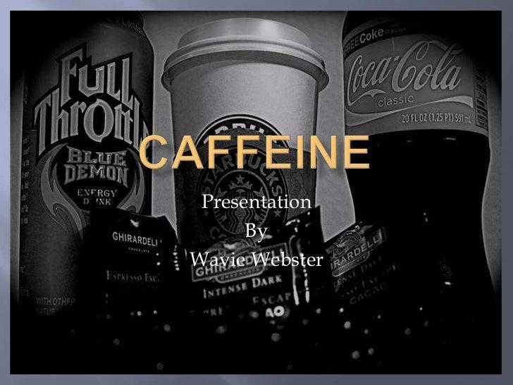 Caffeine<br />Presentation <br />By <br />Wavie Webster<br />