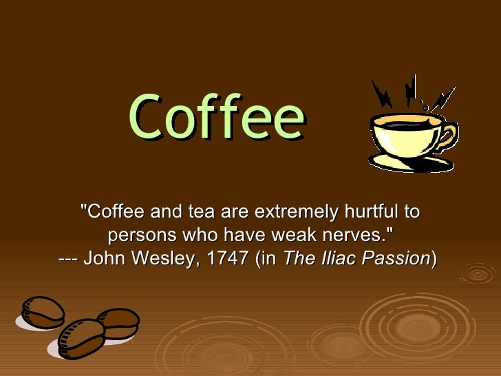 "Coffee ""Coffee and tea are extremely hurtful to persons who have weak nerves."" --- John Wesley, 1747 (in  The Il..."