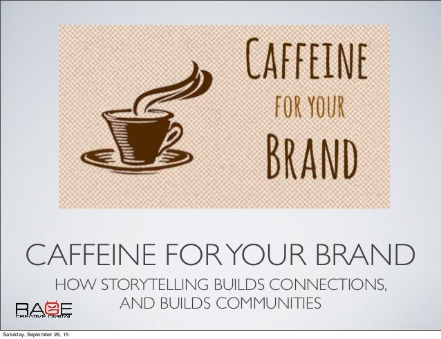 CAFFEINE FORYOUR BRAND HOW STORYTELLING BUILDS CONNECTIONS, AND BUILDS COMMUNITIES Saturday, September 26, 15