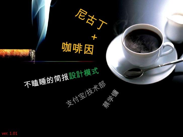 尼古丁<br />+<br />咖啡因<br />不瞌睡的简报設計模式<br />支付宝/技术部<br />蔡学镛<br />ver. 1.01<br />