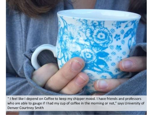 """"""" I feel like I depend on Coffee to keep my chipper mood. I have friends and professors who are able to gauge if I had my ..."""