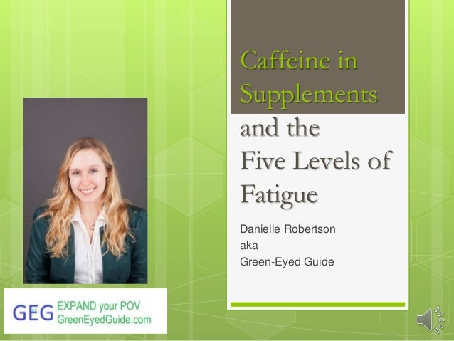 Caffeine in Supplements and the Five Levels of Fatigue Danielle Robertson aka Green-Eyed Guide