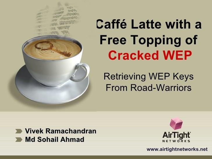 Vivek Ramachandran Md Sohail Ahmad www.airtightnetworks.net Caffé Latte with a  Free Topping of  Cracked WEP Retrieving WE...