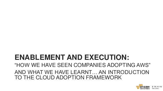 "ENABLEMENT AND EXECUTION: ""HOW WE HAVE SEEN COMPANIES ADOPTING AWS""  AND WHAT WE HAVE LEARNT… AN INTRODUCTION TO THE CLOUD..."