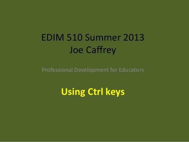 EDIM 510 Summer 2013 Joe Caffrey Professional Development for Educators Using Ctrl keys