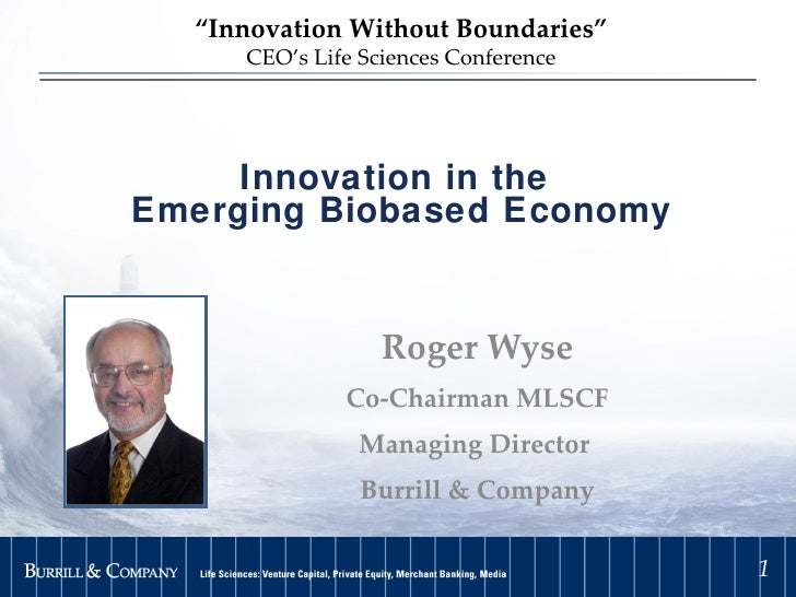 """Innovation in the  Emerging Biobased Economy Roger Wyse Co-Chairman MLSCF Managing Director  Burrill & Company """" Innovatio..."""