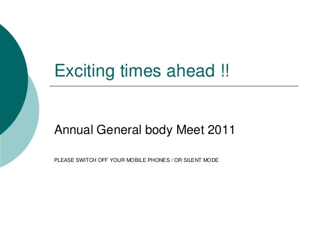 Exciting times ahead !!  Annual General body Meet 2011  PLEASE SWITCH OFF YOUR MOBILE PHONES / OR SILENT MODE