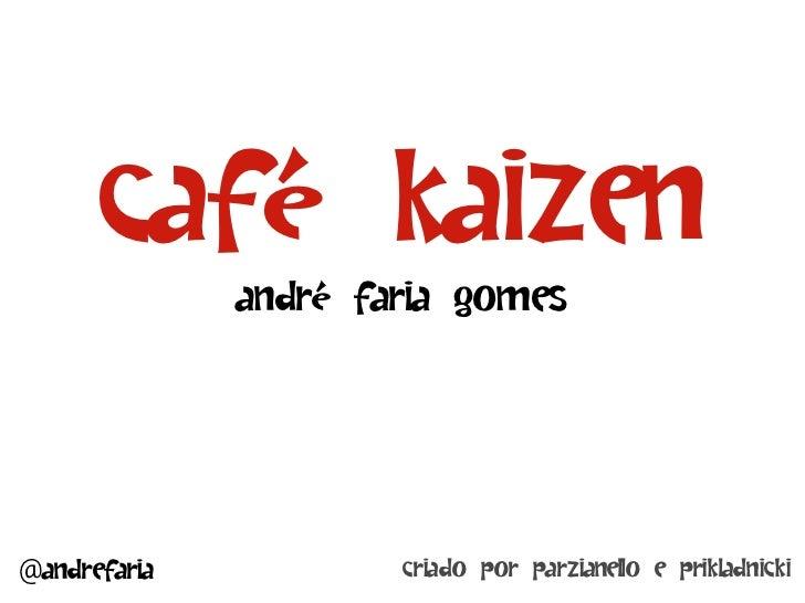 Café Kaizen              André Faria Gomes@andrefaria           criado por Parzianello e Prikladnicki