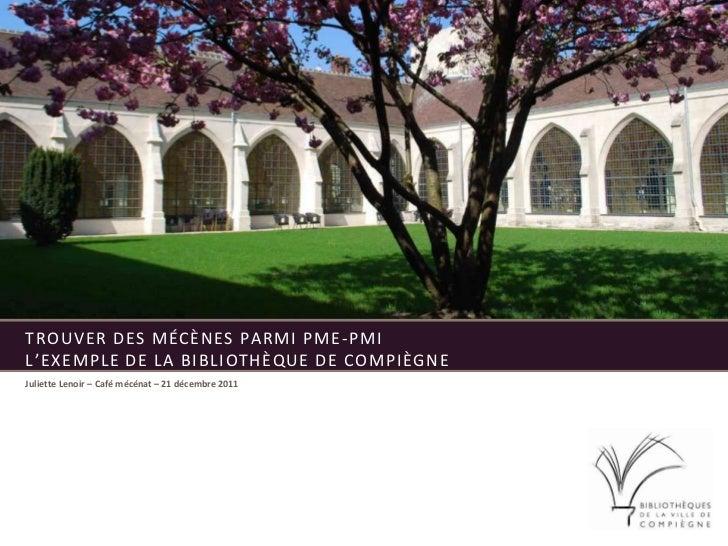 TROUVER DES MÉCÈNES PARMI PME -PMIL'EXEMPLE DE LA BIBLIOTHÈQUE DE COMPIÈGNEJuliette Lenoir – Café mécénat – 21 décembre 2011