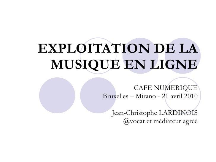 EXPLOITATION DE LA MUSIQUE EN LIGNE CAFE NUMERIQUE Bruxelles – Mirano - 21 avril 2010 Jean-Christophe LARDINOIS @vocat et ...