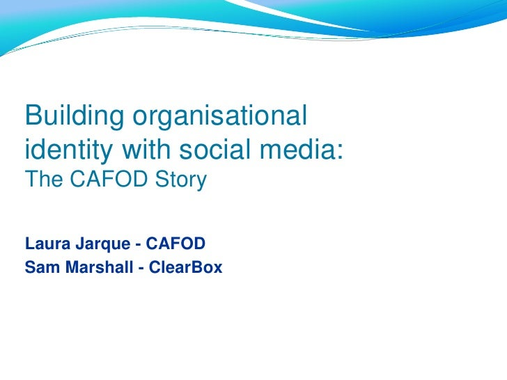 Building organisational identity with social media:<br />The CAFOD Story<br />Laura Jarque - CAFOD<br />Sam Marshall - Cle...