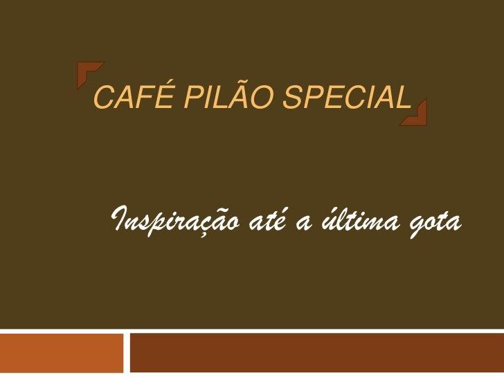 CAFÉ PILÃO SPECIAL Inspiração até a última gota