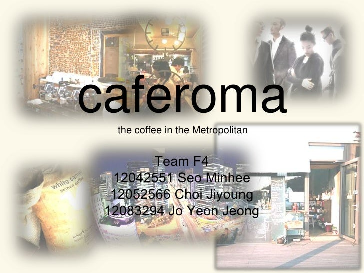 Team F4<br />12042551 SeoMinhee<br />12052566 ChoiJiyoung<br />12083294 Jo Yeon Jeong<br />caferomathe coffeein the Metrop...