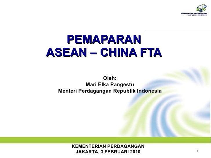 PEMAPARAN  ASEAN – CHINA FTA   Oleh: Mari Elka Pangestu Menteri Perdagangan Republik Indonesia KEMENTERIAN PERDAGANGAN JAK...