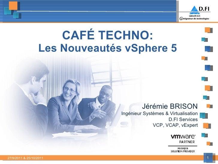 CAFÉ TECHNO: Les Nouveautés vSphere 5   Jérémie BRISON Ingénieur Systèmes & Virtualisation D.FI Services VCP, VCAP, vExper...