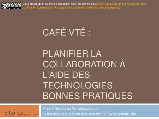 CAFÉ VTÉ : PLANIFIER LA COLLABORATION À L'AIDE DES TECHNOLOGIES - BONNES PRATIQUES Yves Munn, conseiller pédagogique Ce do...