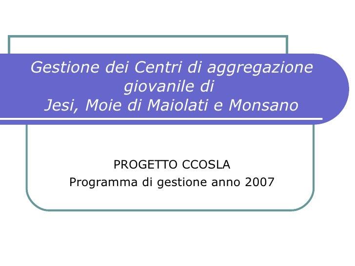 Gestione dei Centri di aggregazione giovanile di  Jesi, Moie di Maiolati e Monsano PROGETTO CCOSLA Programma di gestione a...