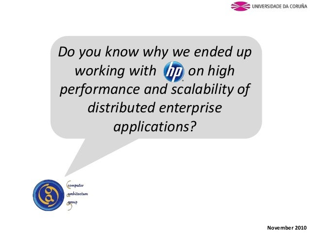 Do you know why we ended up working with HP on high performance and scalability of distributed enterprise applications? No...