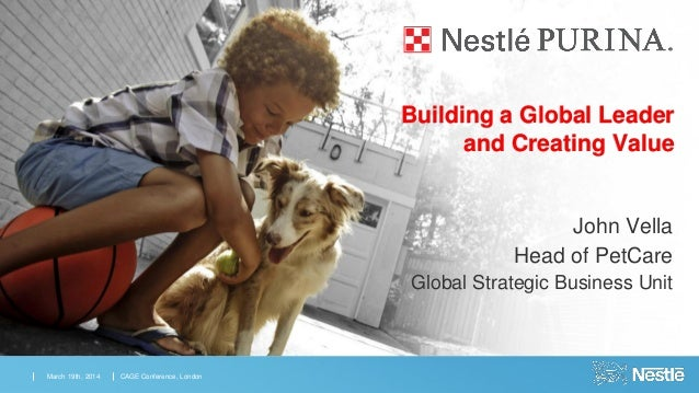 John Vella Head of PetCare Global Strategic Business Unit March 19th, 2014 CAGE Conference, London Building a Global Leade...