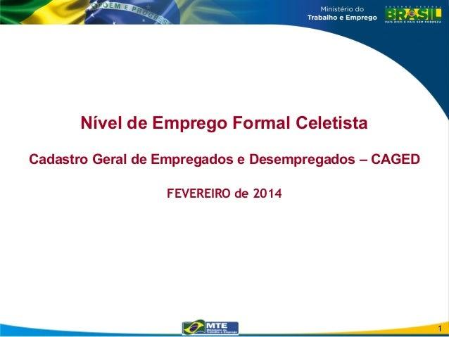 Nível de Emprego Formal Celetista Cadastro Geral de Empregados e Desempregados – CAGED FEVEREIRO de 2014 1