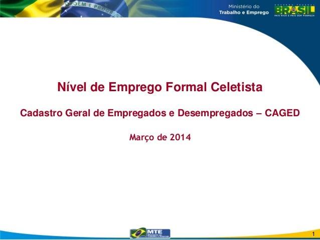 Nível de Emprego Formal Celetista Cadastro Geral de Empregados e Desempregados – CAGED Março de 2014 1