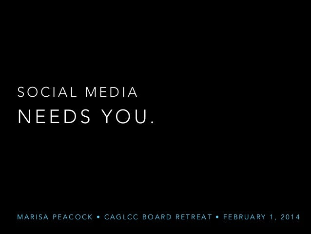 SOCIAL MEDIA  NEEDS YOU.  MARISA PEACOCK • CAGLCC BOARD RETREAT • FEBRUARY 1, 2014