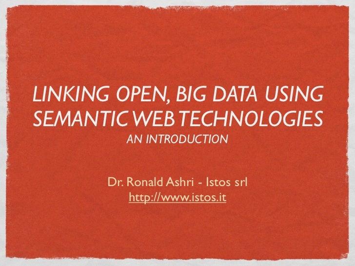 LINKING OPEN, BIG DATA USINGSEMANTIC WEB TECHNOLOGIES          AN INTRODUCTION       Dr. Ronald Ashri - Istos srl         ...