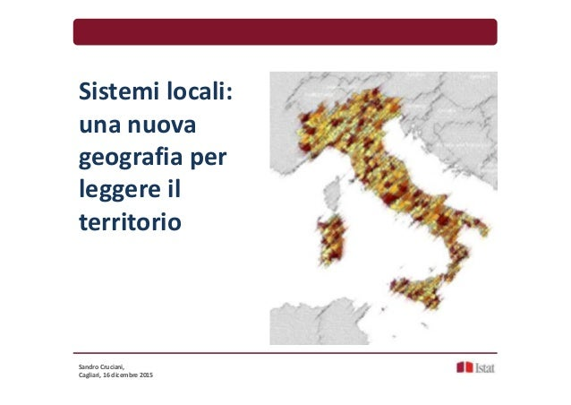 Sistemi locali: una nuova geografia per leggere il territorio Sandro Cruciani, Cagliari, 16 dicembre 2015
