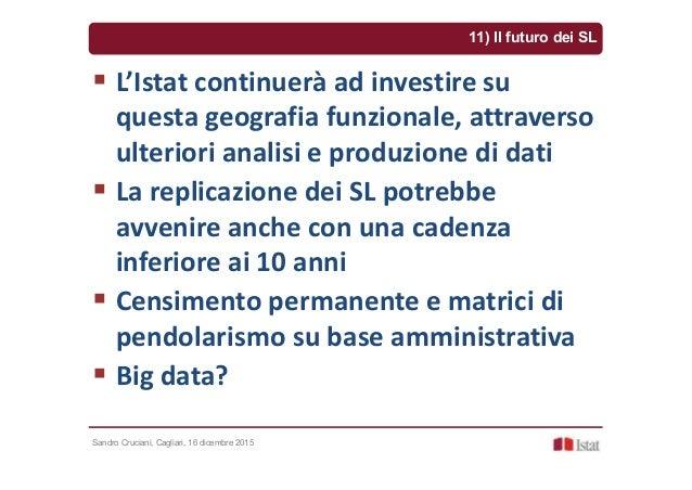 Sandro Cruciani, Cagliari, 16 dicembre 2015 11) Il futuro dei SL L'Istat continuerà ad investire su questa geografia funzi...