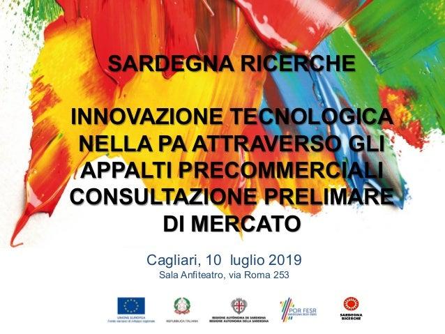 INNOVAZIONE TECNOLOGICA NELLA PA ATTRAVERSO GLI APPALTI PRECOMMERCIALI sala Anfiteatro in via Roma 253 Cagliari, 10 luglio...